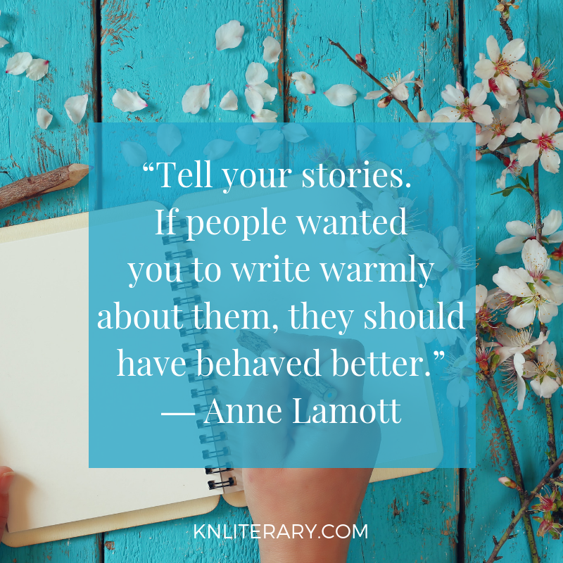 """Tell your stories. If people wanted you to write warmly about them, they should have behaved better."" ― Anne Lamott"