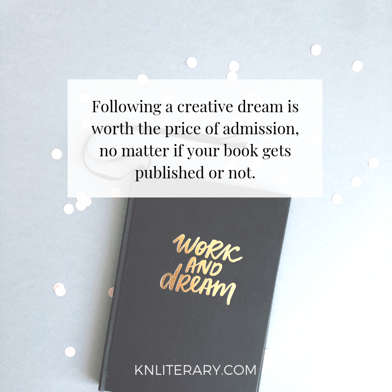 Following a creative dream is worth the price of admission, no matter if your book gets published or not.