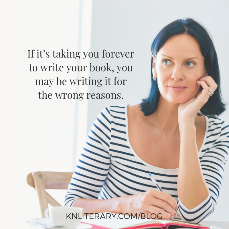 If it's taking you forever to write your book, you may be writing it for the wrong reasons.